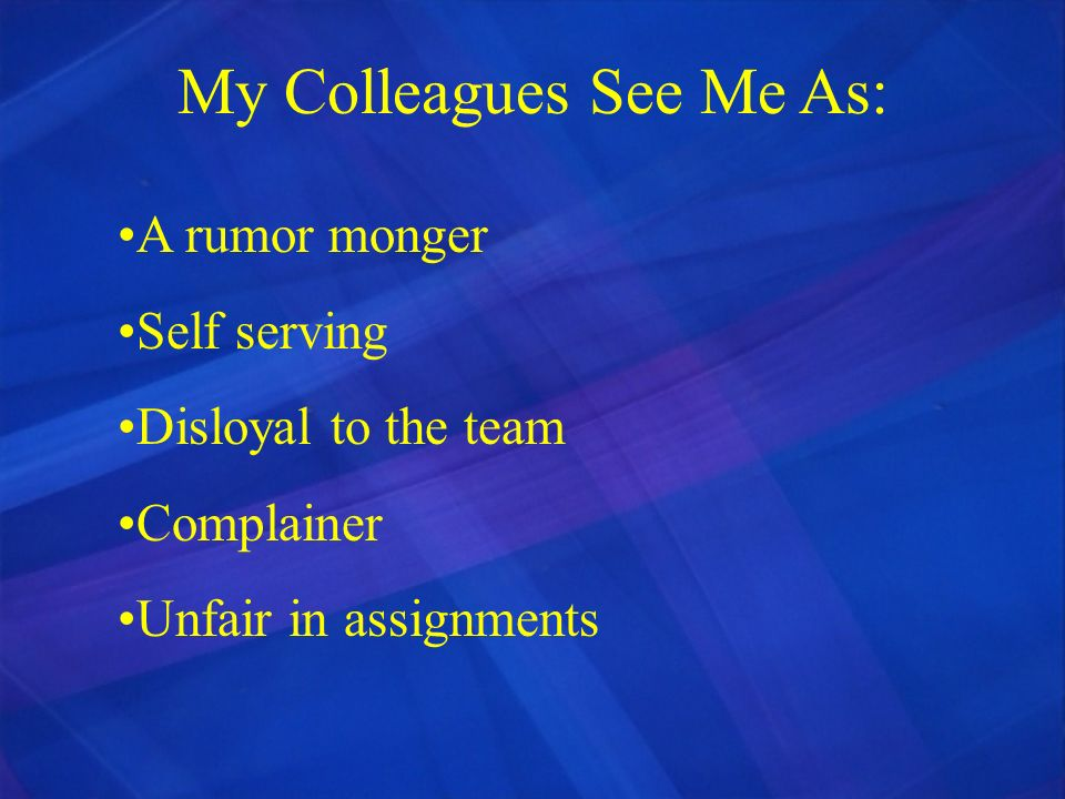 My Colleagues See Me As: A rumor monger Self serving Disloyal to the team Complainer Unfair in assignments