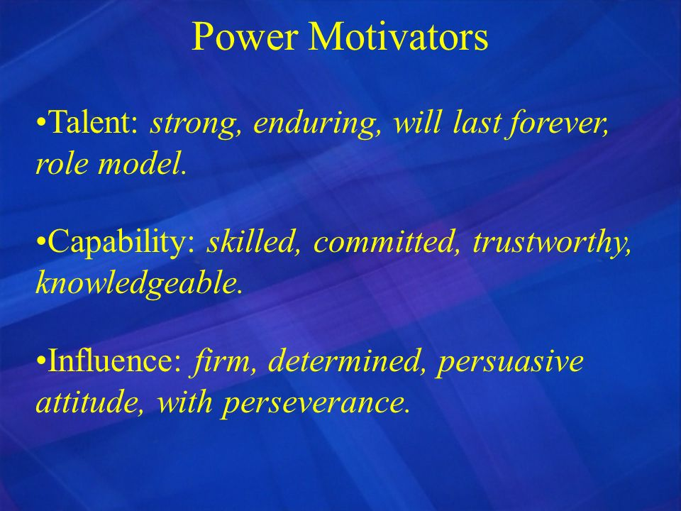 Power Motivators Talent: strong, enduring, will last forever, role model. Capability: skilled, committed, trustworthy, knowledgeable. Influence: firm,