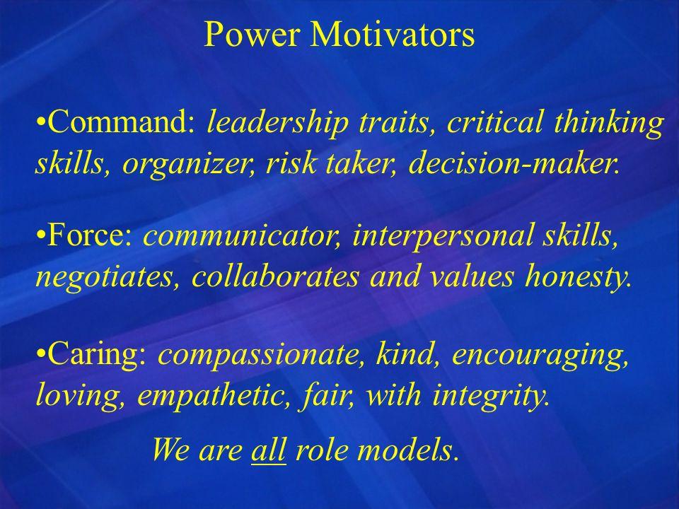 Power Motivators Command: leadership traits, critical thinking skills, organizer, risk taker, decision-maker. Force: communicator, interpersonal skill