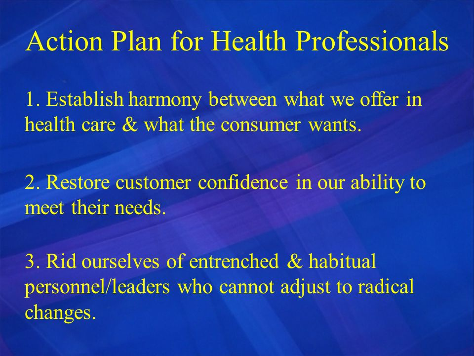 Action Plan for Health Professionals 1. Establish harmony between what we offer in health care & what the consumer wants. 2. Restore customer confiden