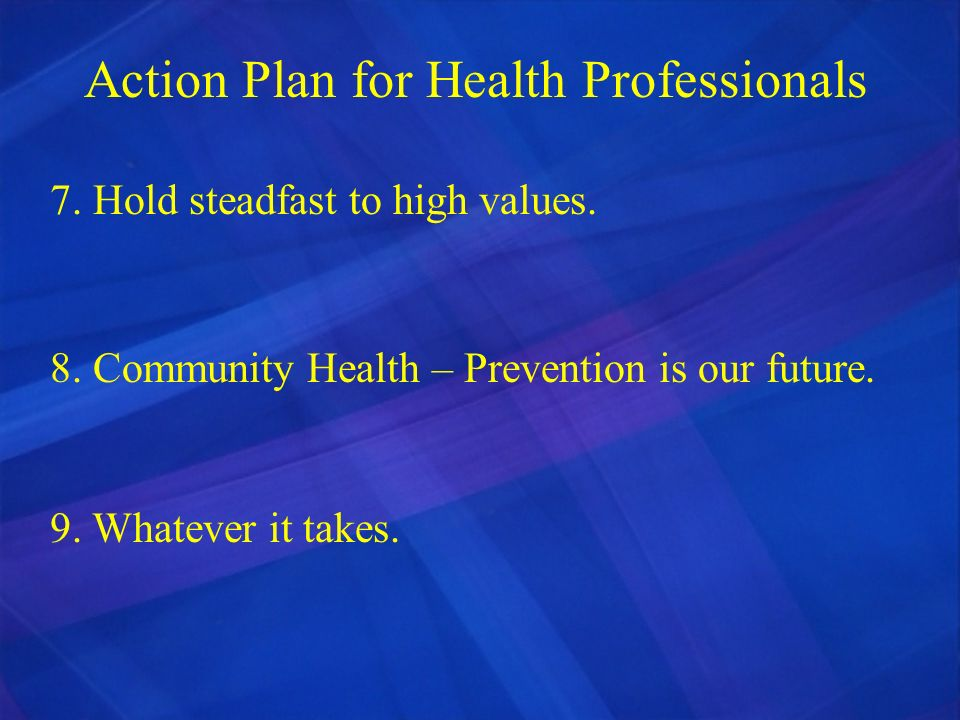Action Plan for Health Professionals 7. Hold steadfast to high values. 8. Community Health – Prevention is our future. 9. Whatever it takes.
