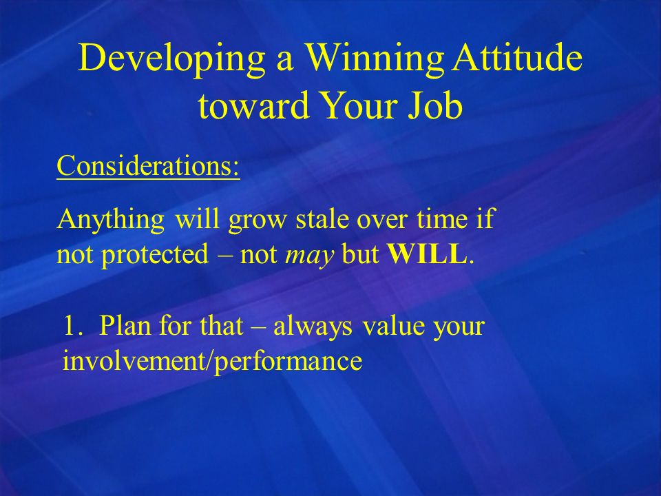 Developing a Winning Attitude toward Your Job Considerations: Anything will grow stale over time if not protected – not may but WILL. 1. Plan for that