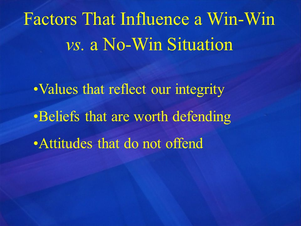 Factors That Influence a Win-Win vs. a No-Win Situation Values that reflect our integrity Beliefs that are worth defending Attitudes that do not offen