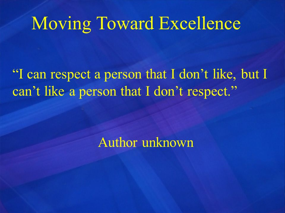 Moving Toward Excellence I can respect a person that I dont like, but I cant like a person that I dont respect. Author unknown