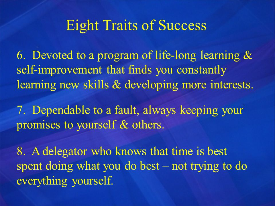 Eight Traits of Success 6. Devoted to a program of life-long learning & self-improvement that finds you constantly learning new skills & developing mo