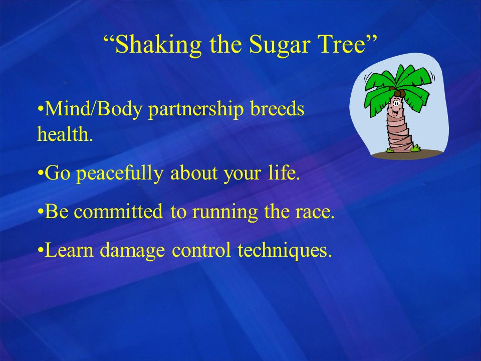 Shaking the Sugar Tree Mind/Body partnership breeds health. Go peacefully about your life. Be committed to running the race. Learn damage control tech