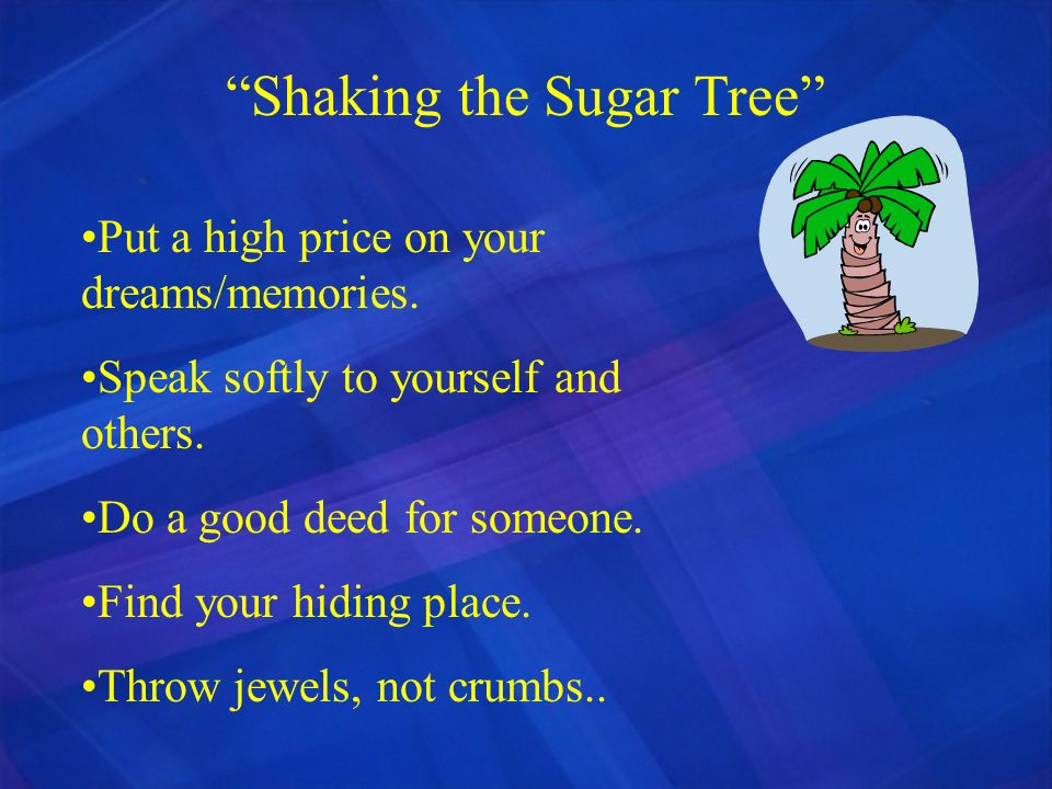 Shaking the Sugar Tree Put a high price on your dreams/memories. Speak softly to yourself and others. Do a good deed for someone. Find your hiding pla