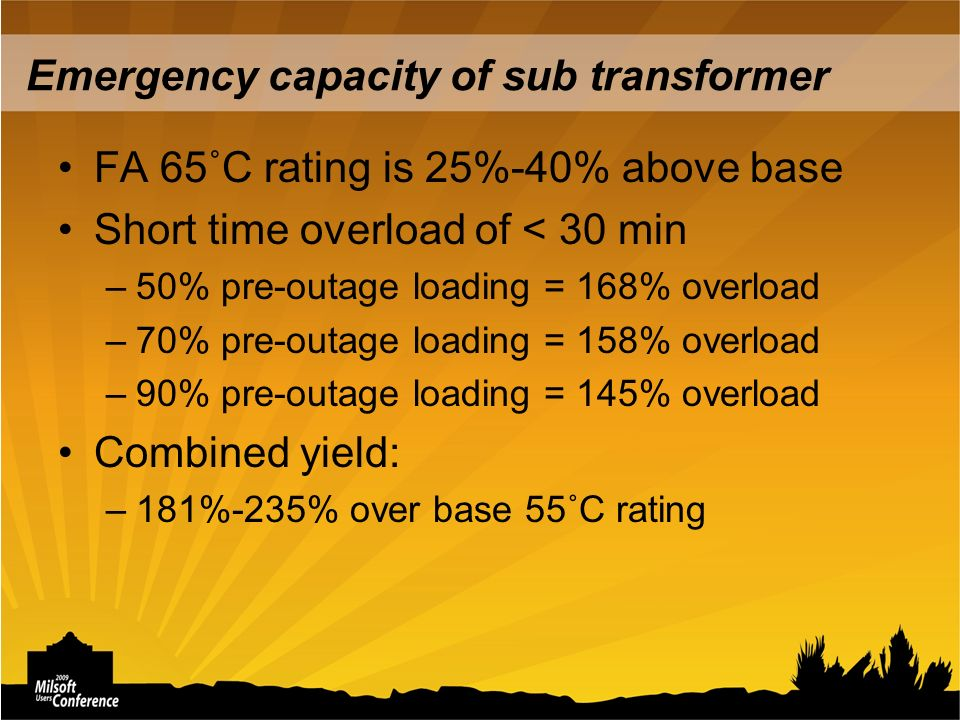 Emergency capacity of sub transformer FA 65˚C rating is 25%-40% above base Short time overload of < 30 min –50% pre-outage loading = 168% overload –70% pre-outage loading = 158% overload –90% pre-outage loading = 145% overload Combined yield: –181%-235% over base 55˚C rating