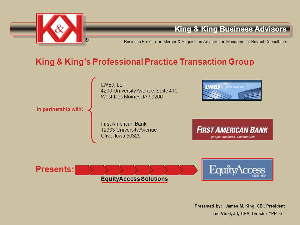 King & King Business Advisors ® Presents: Business Brokers Merger & Acquisition Advisors Management Buyout Consultants King & Kings Professional Practice Transaction Group In partnership with : LWBJ, LLP 4200 University Avenue, Suite 410 West Des Moines, IA 50266 First American Bank 12333 University Avenue Clive, Iowa 50325 EquityAccess Solutions Presented by: James M.