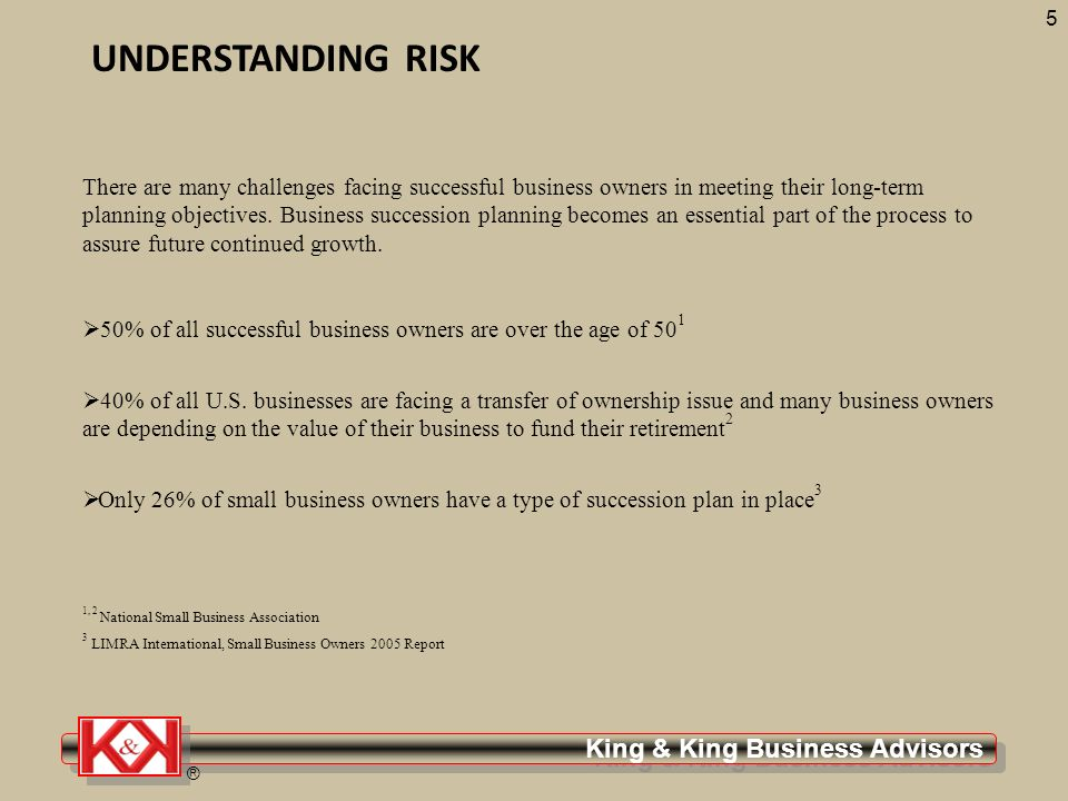King & King Business Advisors ® 5 UNDERSTANDING RISK There are many challenges facing successful business owners in meeting their long-term planning objectives.