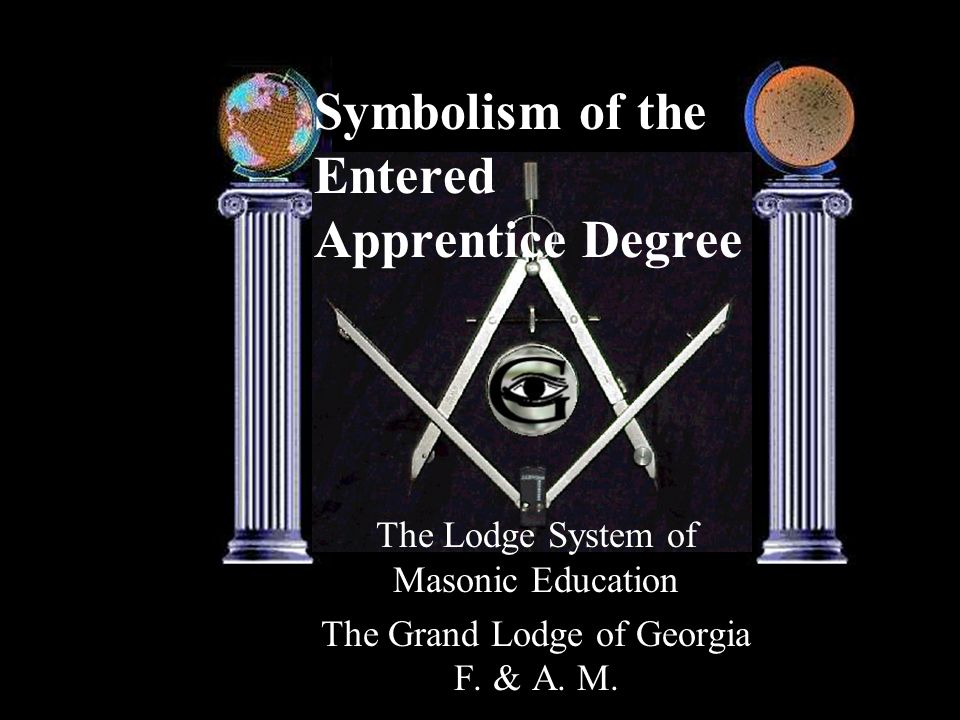 Symbolism of the Entered Apprentice Degree The Lodge System of Masonic Education The Grand Lodge of Georgia F. & A. M.