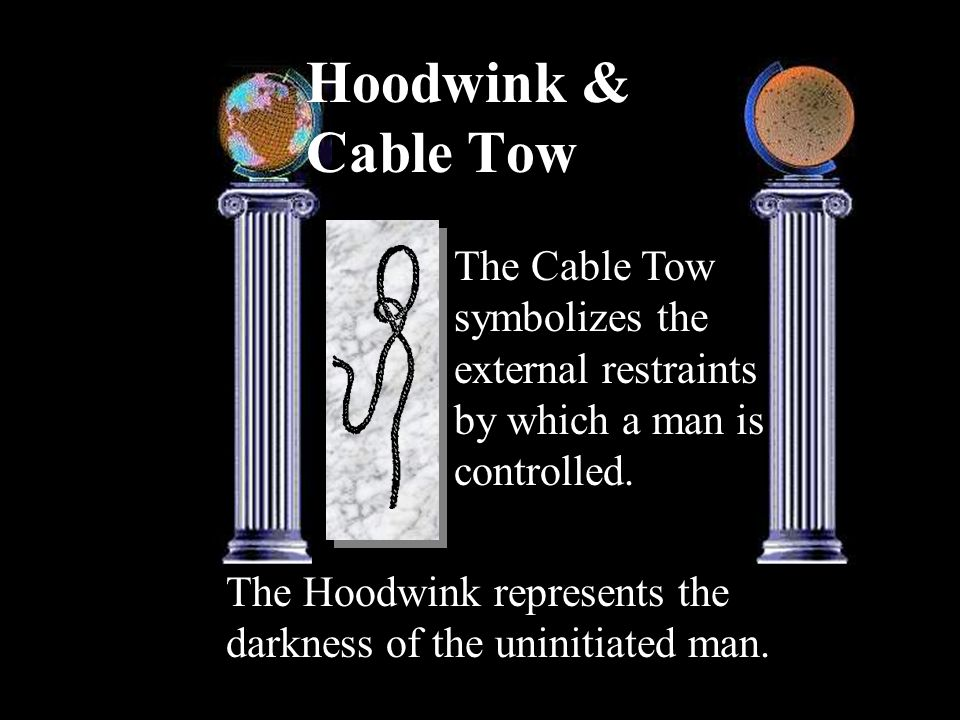 Hoodwink & Cable Tow The Hoodwink represents the darkness of the uninitiated man. The Cable Tow symbolizes the external restraints by which a man is c