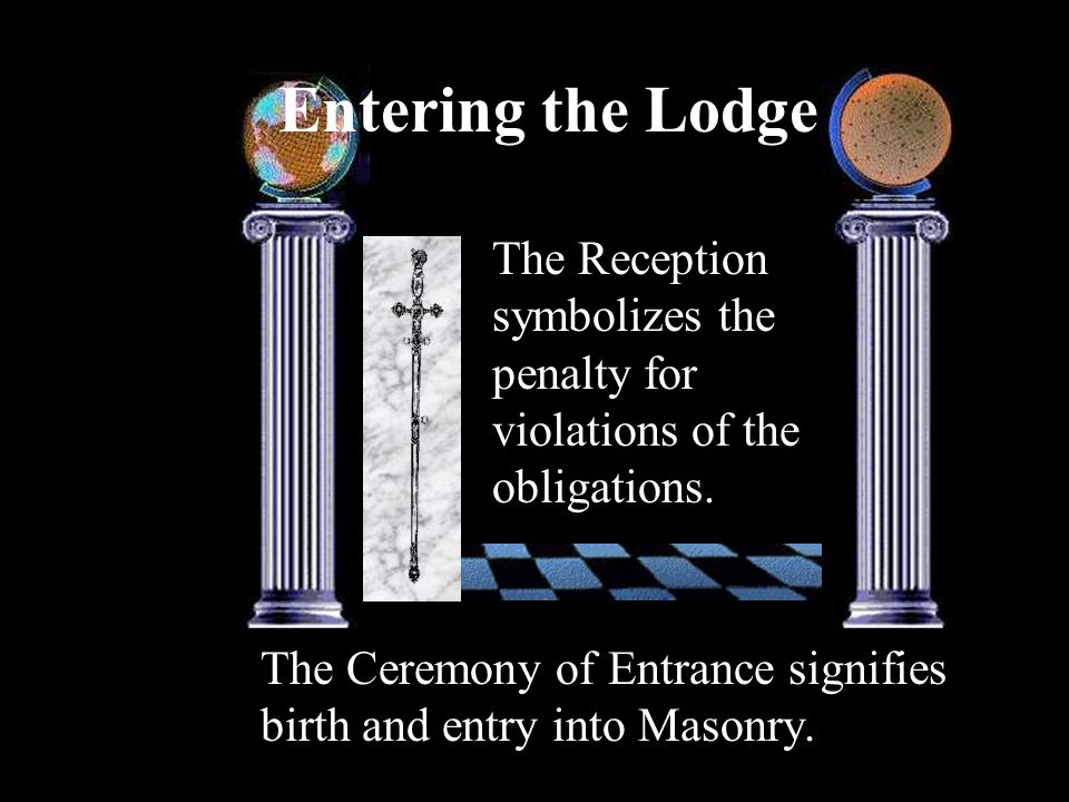 Entering the Lodge The Ceremony of Entrance signifies birth and entry into Masonry. The Reception symbolizes the penalty for violations of the obligat