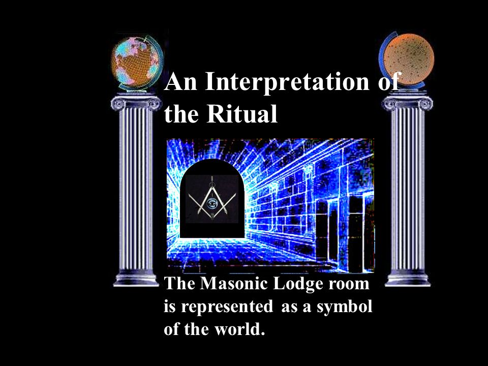 An Interpretation of the Ritual The Masonic Lodge room is represented as a symbol of the world.