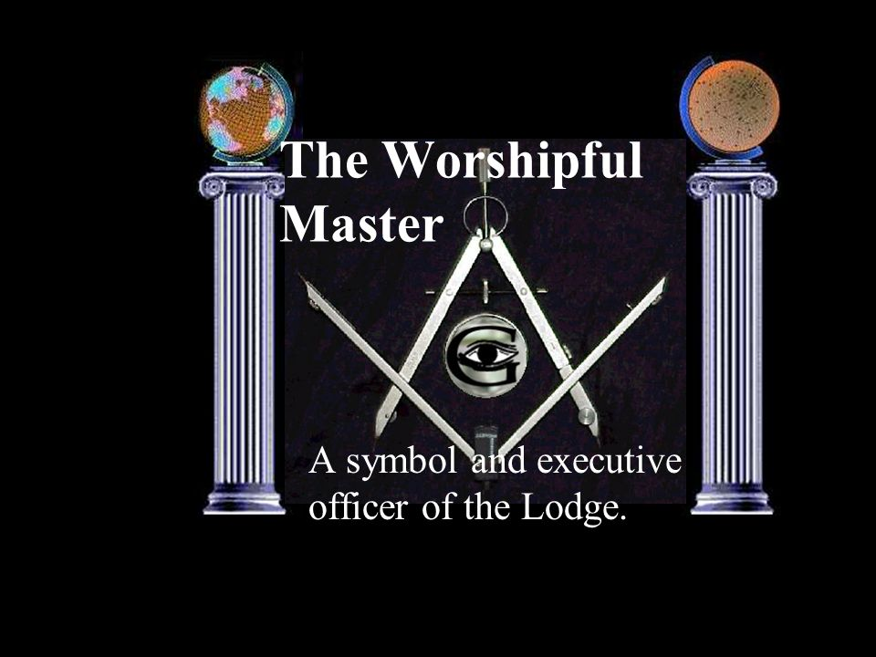The Worshipful Master A symbol and executive officer of the Lodge.