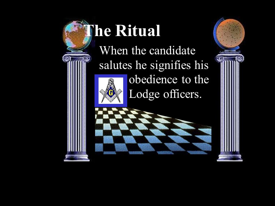 The Ritual When the candidate salutes he signifies his obedience to the Lodge officers.