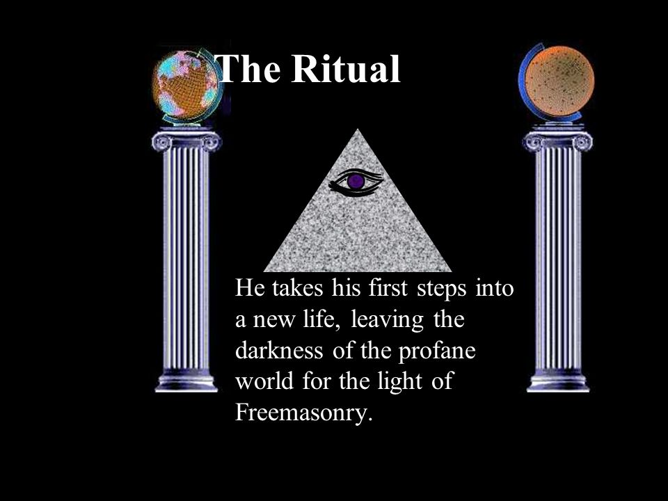 The Ritual He takes his first steps into a new life, leaving the darkness of the profane world for the light of Freemasonry.