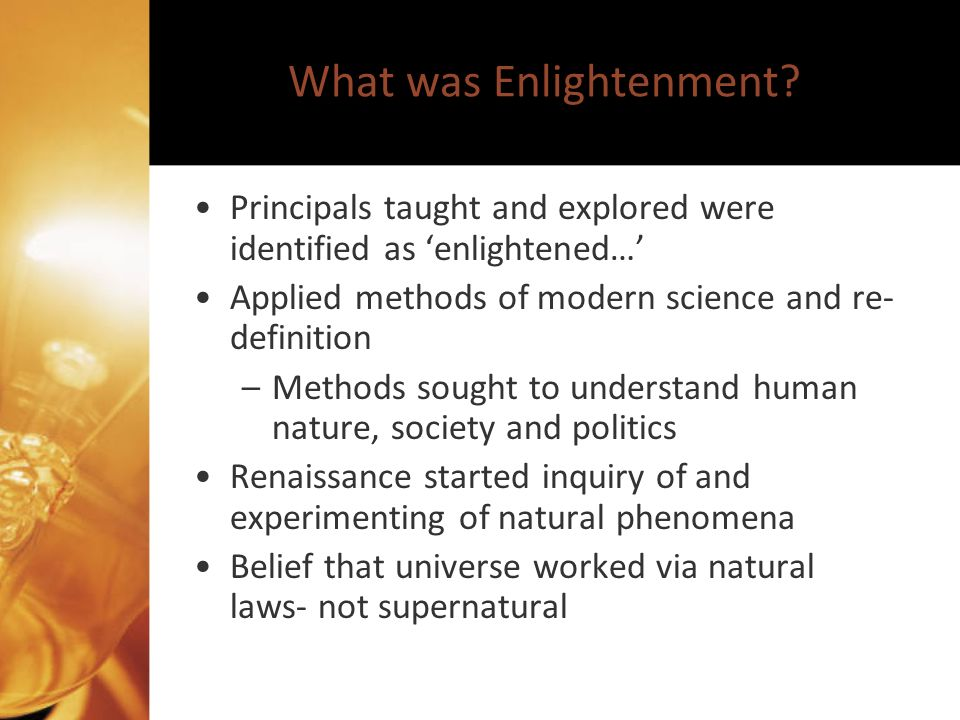 Renaissance to Enlightenment From sciences, ideas of nature surfaced- –study not only gravity or the circulatory system, but also human behavior New sciences of psychology and politics were developed- –Social Sciences; political science, geography, sociology, history, civics, economics, etc… Advocates of Enlightenment claim governing laws dictate human nature, society and politics