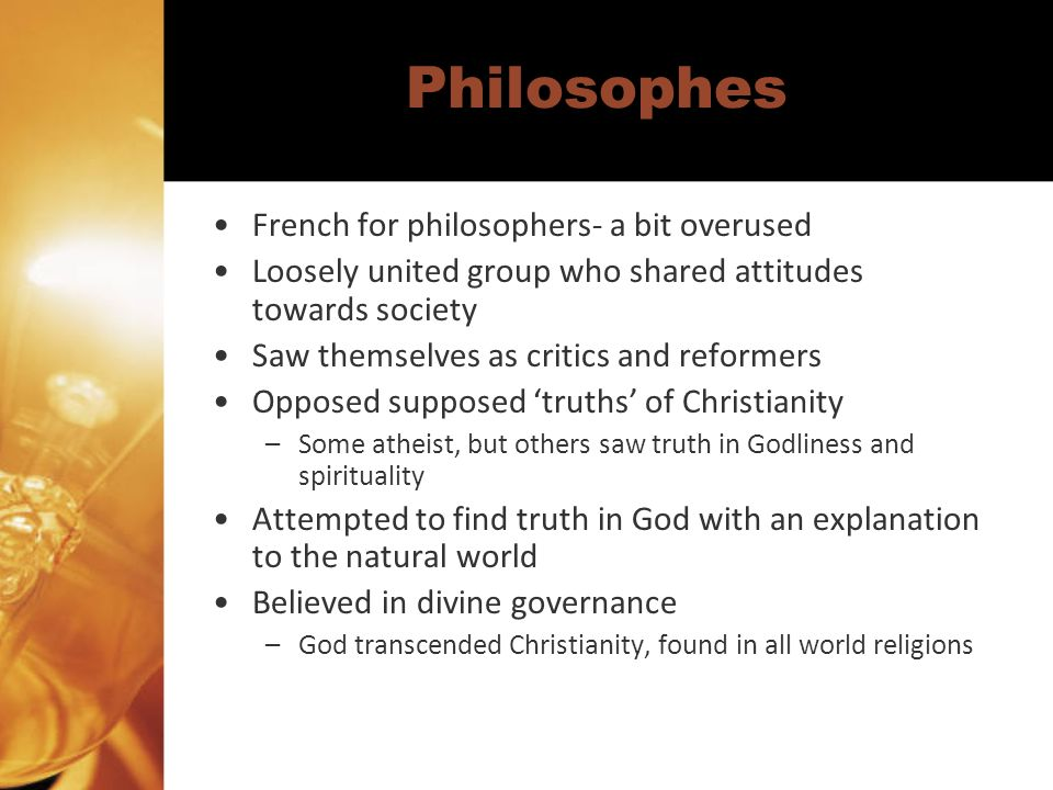 Philosophes French for philosophers- a bit overused Loosely united group who shared attitudes towards society Saw themselves as critics and reformers Opposed supposed truths of Christianity –Some atheist, but others saw truth in Godliness and spirituality Attempted to find truth in God with an explanation to the natural world Believed in divine governance –God transcended Christianity, found in all world religions