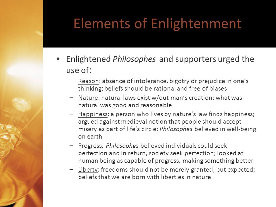 Elements of Enlightenment Enlightened Philosophes and supporters urged the use of : –Reason: absence of intolerance, bigotry or prejudice in ones thin