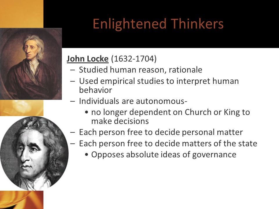 Enlightened Thinkers John Locke (1632-1704) –Studied human reason, rationale –Used empirical studies to interpret human behavior –Individuals are autonomous- no longer dependent on Church or King to make decisions –Each person free to decide personal matter –Each person free to decide matters of the state Opposes absolute ideas of governance