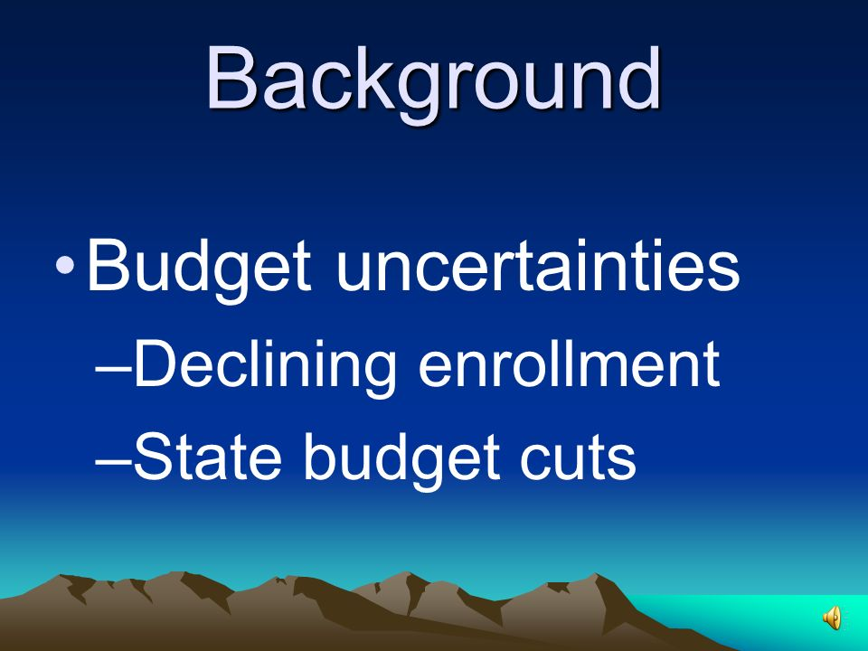 Background Budget uncertainties –Declining enrollment –State budget cuts