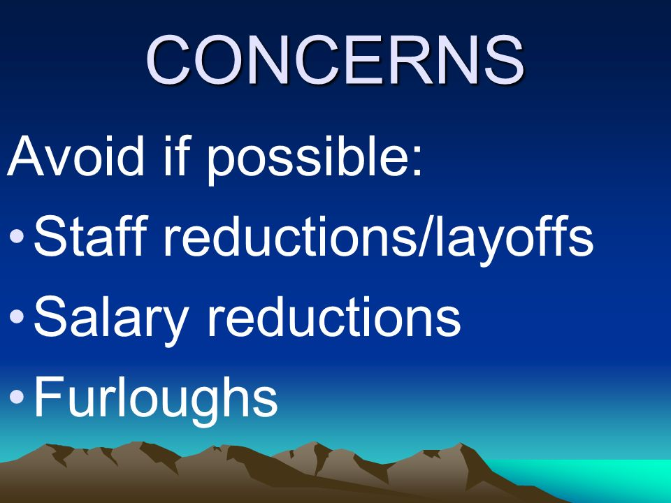 CONCERNS Avoid if possible: Staff reductions/layoffs Salary reductions Furloughs