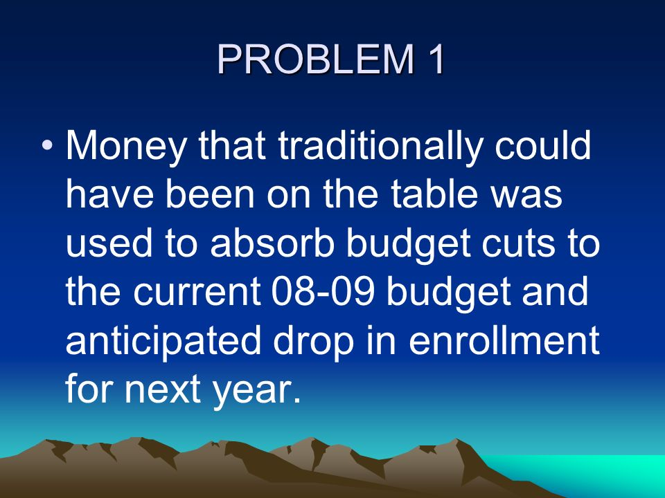 PROBLEM 1 Money that traditionally could have been on the table was used to absorb budget cuts to the current 08-09 budget and anticipated drop in enrollment for next year.