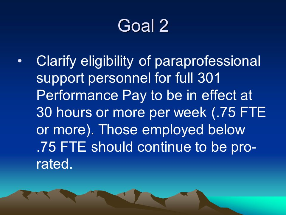 Goal 2 Clarify eligibility of paraprofessional support personnel for full 301 Performance Pay to be in effect at 30 hours or more per week (.75 FTE or more).