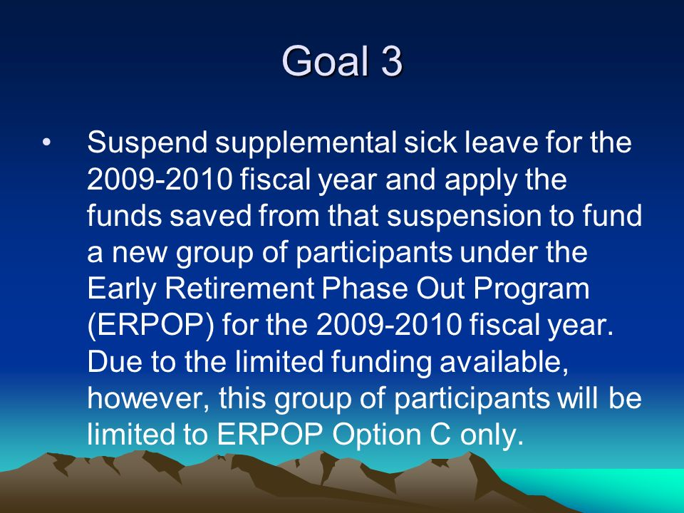 Goal 3 Suspend supplemental sick leave for the 2009-2010 fiscal year and apply the funds saved from that suspension to fund a new group of participants under the Early Retirement Phase Out Program (ERPOP) for the 2009-2010 fiscal year.