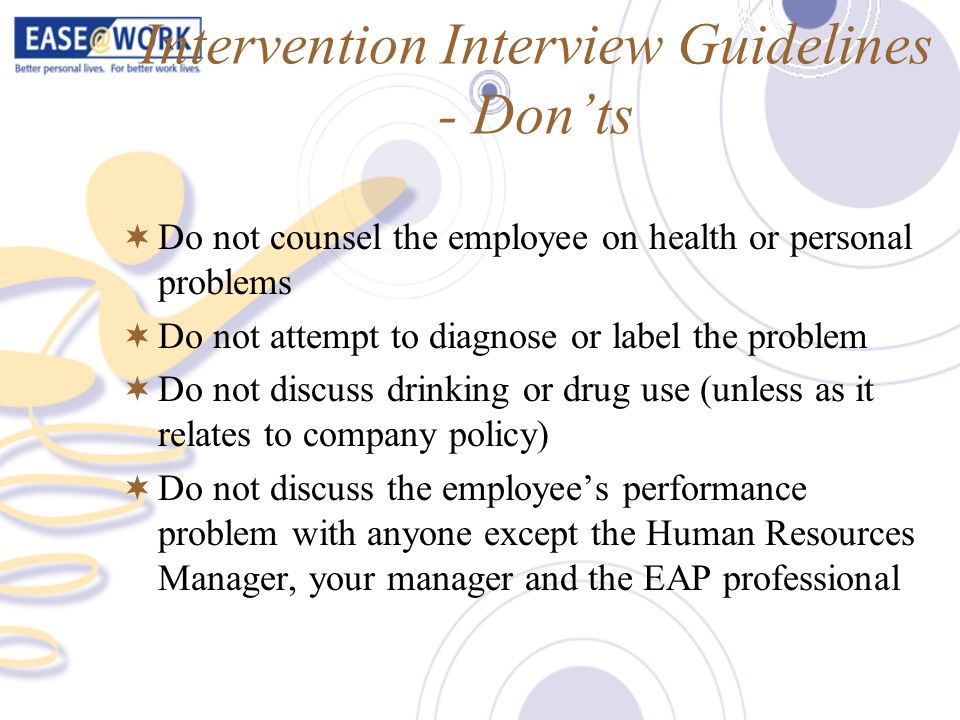 Intervention Interview Guidelines - Donts Do not counsel the employee on health or personal problems Do not attempt to diagnose or label the problem D