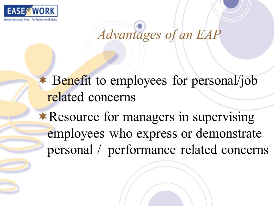 Advantages of an EAP Benefit to employees for personal/job related concerns Resource for managers in supervising employees who express or demonstrate