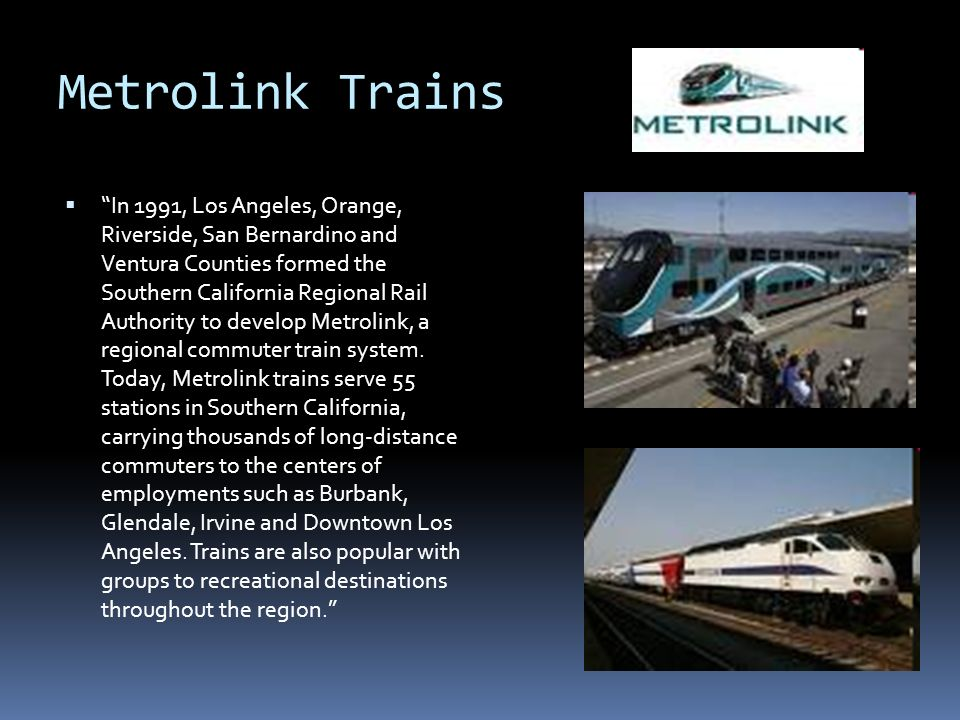 Metrolink Trains In 1991, Los Angeles, Orange, Riverside, San Bernardino and Ventura Counties formed the Southern California Regional Rail Authority to develop Metrolink, a regional commuter train system.