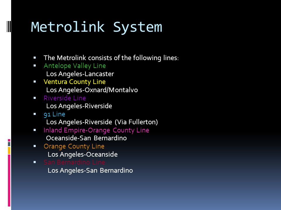 Metrolink System The Metrolink consists of the following lines: Antelope Valley Line Los Angeles-Lancaster Ventura County Line Los Angeles-Oxnard/Montalvo Riverside Line Los Angeles-Riverside 91 Line Los Angeles-Riverside (Via Fullerton) Inland Empire-Orange County Line Oceanside-San Bernardino Orange County Line Los Angeles-Oceanside San Bernardino Line Los Angeles-San Bernardino