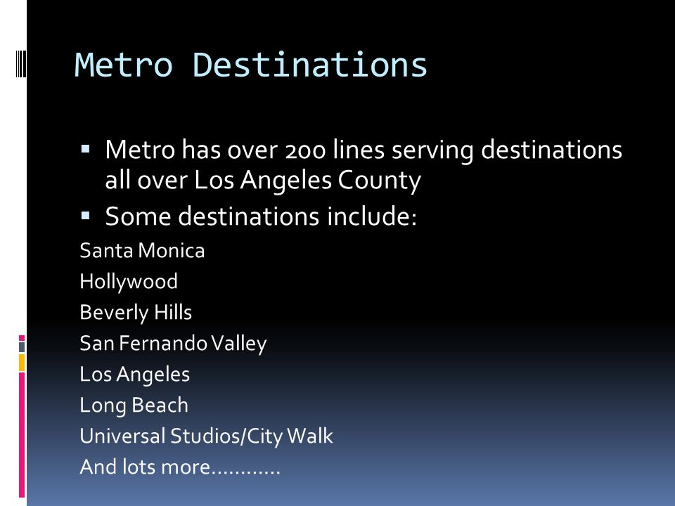 Metro Destinations Metro has over 200 lines serving destinations all over Los Angeles County Some destinations include: Santa Monica Hollywood Beverly Hills San Fernando Valley Los Angeles Long Beach Universal Studios/City Walk And lots more…………