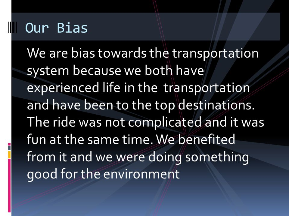 We are bias towards the transportation system because we both have experienced life in the transportation and have been to the top destinations.