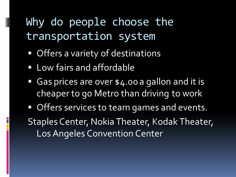 Why do people choose the transportation system Offers a variety of destinations Low fairs and affordable Gas prices are over $4.00 a gallon and it is cheaper to go Metro than driving to work Offers services to team games and events.