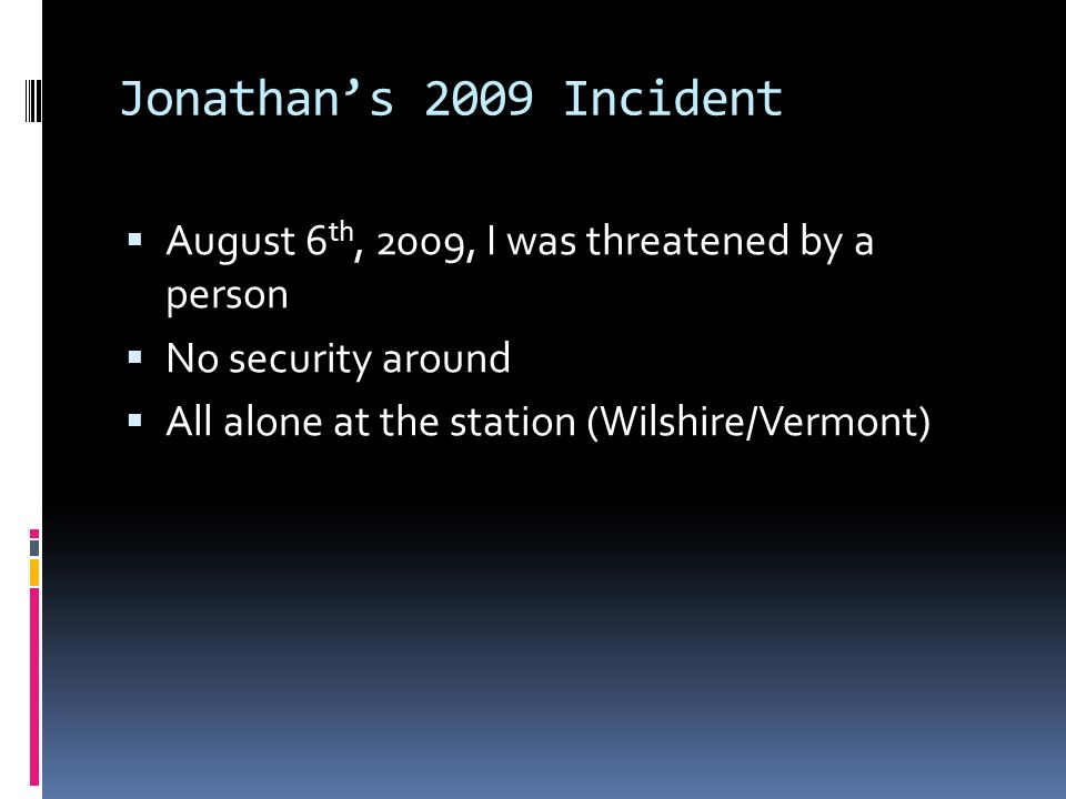 Jonathans 2009 Incident August 6 th, 2009, I was threatened by a person No security around All alone at the station (Wilshire/Vermont)