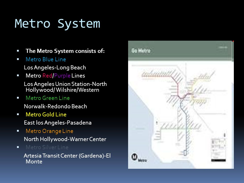 Metro System The Metro System consists of: Metro Blue Line Los Angeles-Long Beach Metro Red/Purple Lines Los Angeles Union Station-North Hollywood/ Wilshire/Western Metro Green Line Norwalk-Redondo Beach Metro Gold Line East los Angeles-Pasadena Metro Orange Line North Hollywood-Warner Center Metro Silver Line Artesia Transit Center (Gardena)-El Monte