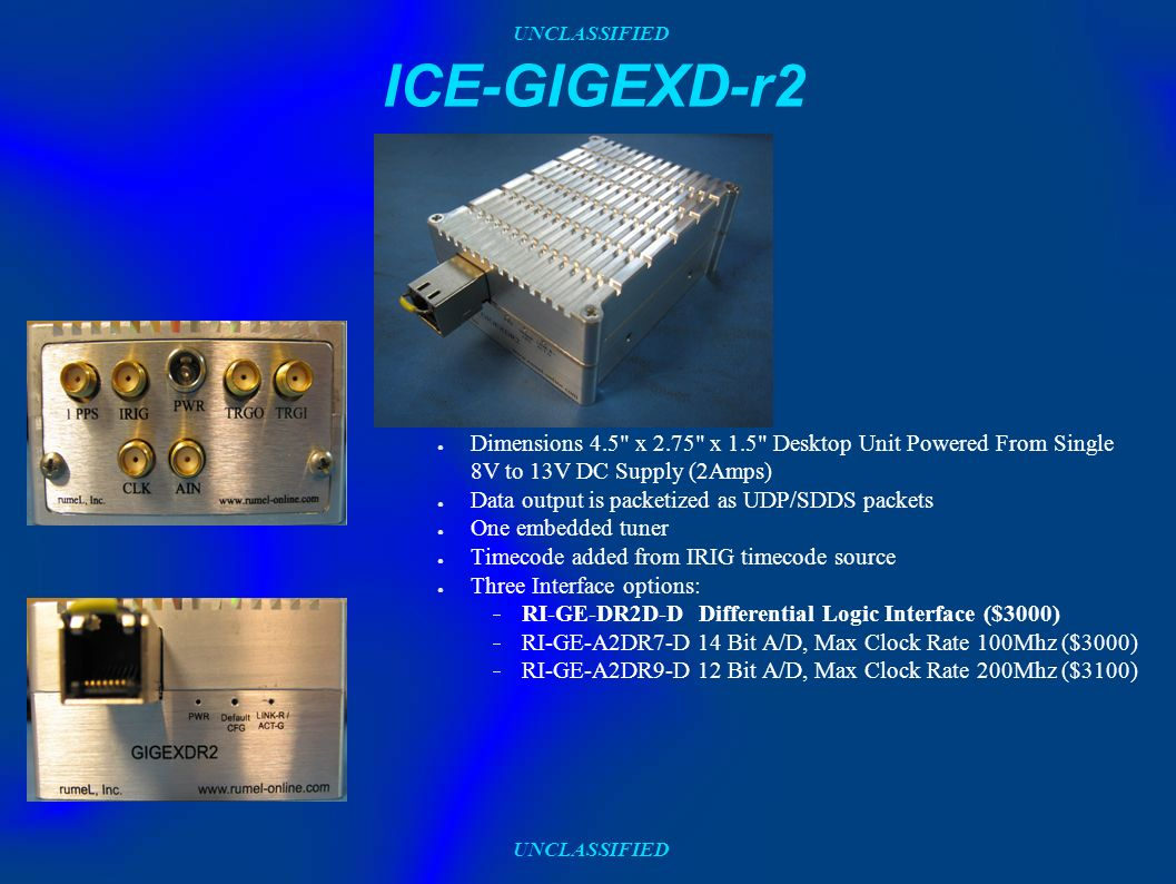 UNCLASSIFIED ICE-GIGEXD-r2 Dimensions 4.5 x 2.75 x 1.5 Desktop Unit Powered From Single 8V to 13V DC Supply (2Amps) Data output is packetized as UDP/SDDS packets One embedded tuner Timecode added from IRIG timecode source Three Interface options: RI-GE-DR2D-D Differential Logic Interface ($3000) RI-GE-A2DR7-D 14 Bit A/D, Max Clock Rate 100Mhz ($3000) RI-GE-A2DR9-D 12 Bit A/D, Max Clock Rate 200Mhz ($3100)