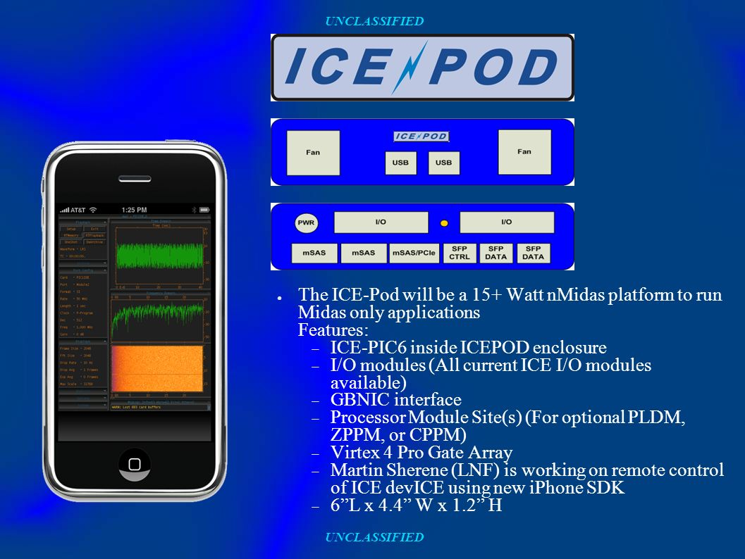 UNCLASSIFIED The ICE-Pod will be a 15+ Watt nMidas platform to run Midas only applications Features: ICE-PIC6 inside ICEPOD enclosure I/O modules (All current ICE I/O modules available) GBNIC interface Processor Module Site(s) (For optional PLDM, ZPPM, or CPPM) Virtex 4 Pro Gate Array Martin Sherene (LNF) is working on remote control of ICE devICE using new iPhone SDK 6L x 4.4 W x 1.2 H