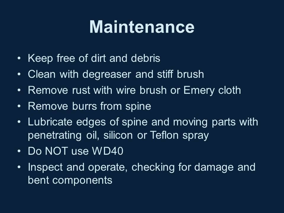 Maintenance Keep free of dirt and debris Clean with degreaser and stiff brush Remove rust with wire brush or Emery cloth Remove burrs from spine Lubri