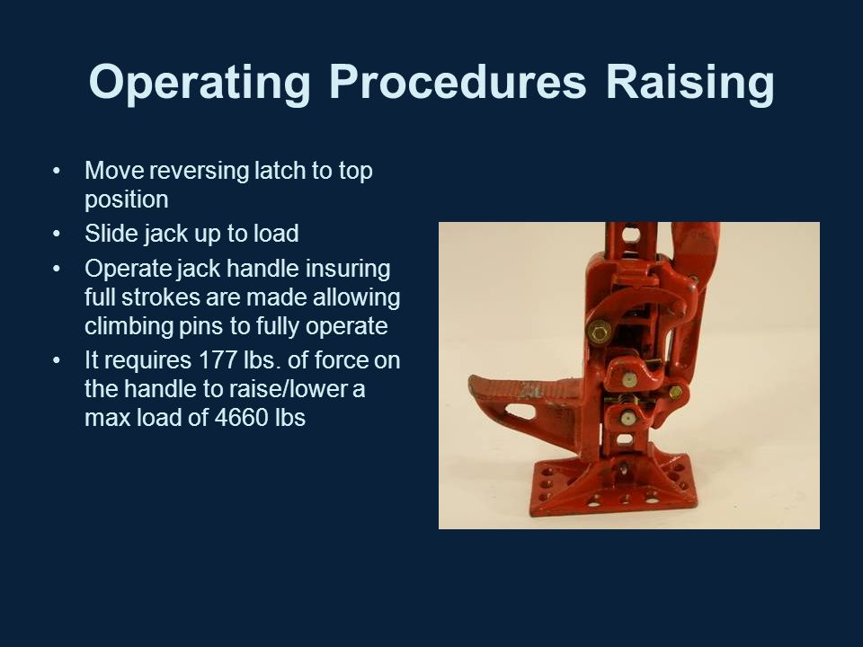 Operating Procedures Raising Move reversing latch to top position Slide jack up to load Operate jack handle insuring full strokes are made allowing climbing pins to fully operate It requires 177 lbs.