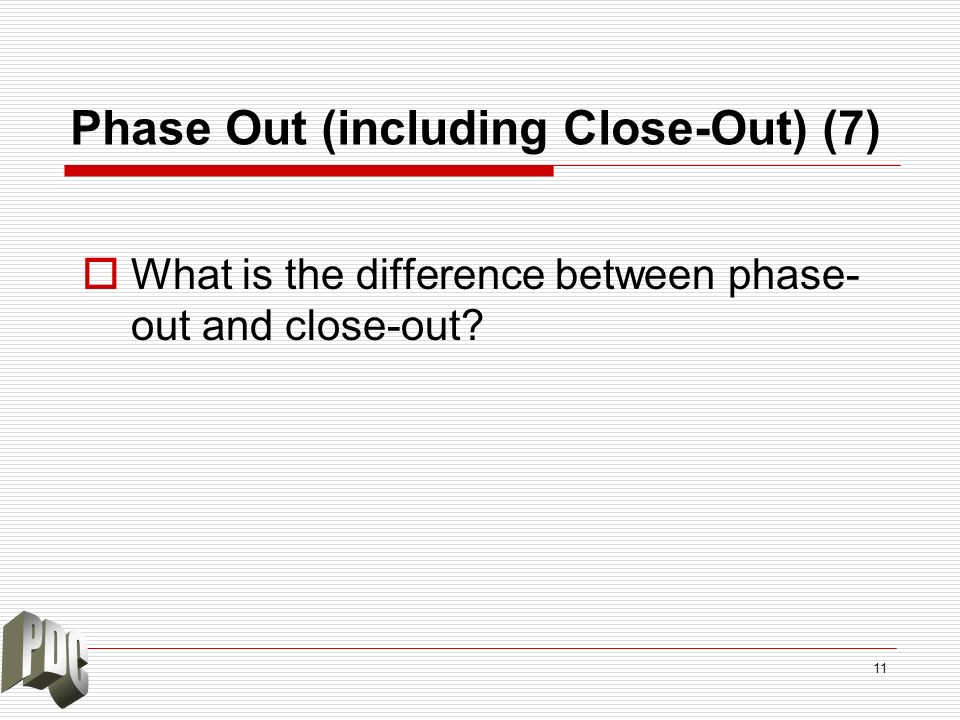 Phase Out (including Close-Out) (7) What is the difference between phase- out and close-out? 11