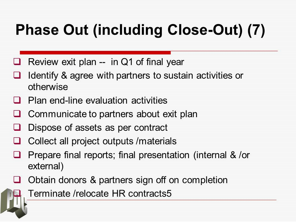 Phase Out (including Close-Out) (7) Review exit plan -- in Q1 of final year Identify & agree with partners to sustain activities or otherwise Plan end