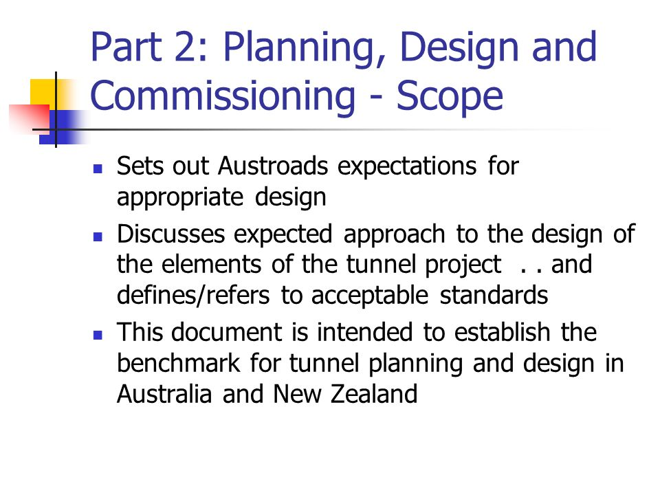 Part 2: Planning, Design and Commissioning - Scope Sets out Austroads expectations for appropriate design Discusses expected approach to the design of