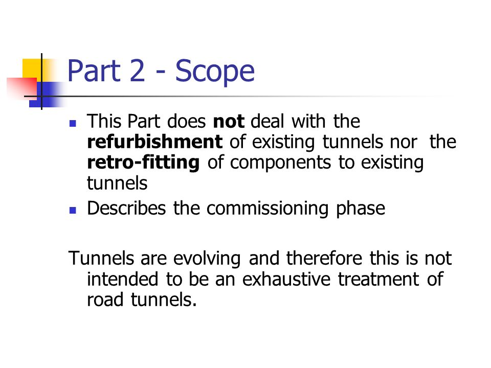 Part 2 - Scope This Part does not deal with the refurbishment of existing tunnels nor the retro-fitting of components to existing tunnels Describes th