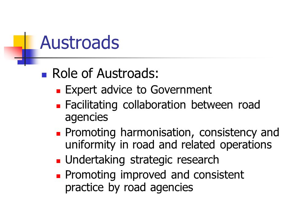 Austroads Role of Austroads: Expert advice to Government Facilitating collaboration between road agencies Promoting harmonisation, consistency and uni