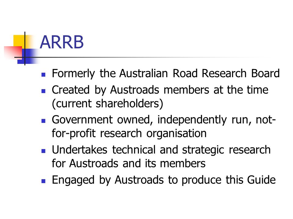 ARRB Formerly the Australian Road Research Board Created by Austroads members at the time (current shareholders) Government owned, independently run,