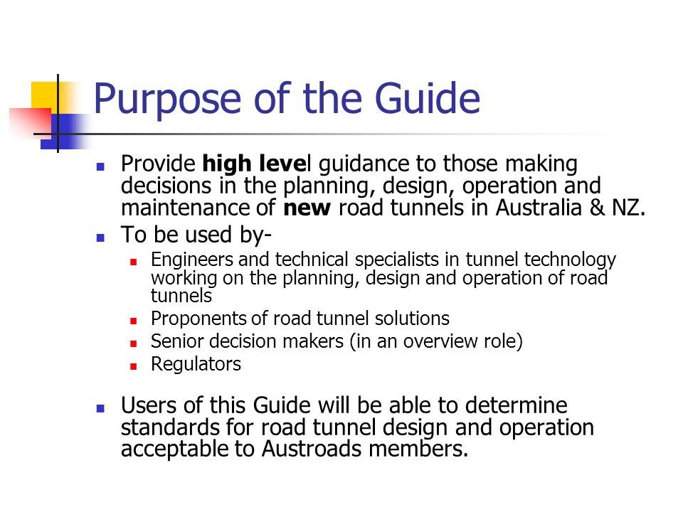 Purpose of the Guide Provide high level guidance to those making decisions in the planning, design, operation and maintenance of new road tunnels in A